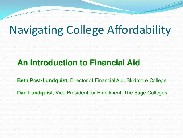 Navigating College Affordability An Introduction to Financial Aid Beth Post-Lundquist, Director of Financial Aid, Skidmore...