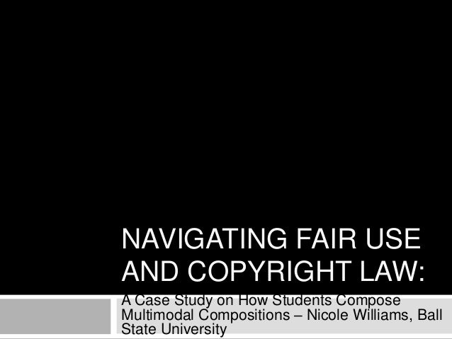 NAVIGATING FAIR USE AND COPYRIGHT LAW: A Case Study on How Students Compose Multimodal Compositions – Nicole Williams, Bal...