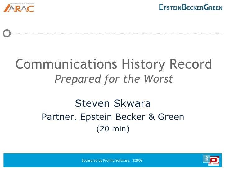 Communications History Record Prepared for the Worst <ul><ul><li>Steven Skwara </li></ul></ul><ul><ul><li>Partner, Epstein...
