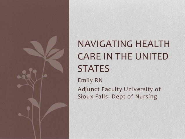 NAVIGATING HEALTHCARE IN THE UNITEDSTATESEmily RNAdjunct Faculty University ofSioux Falls: Dept of Nursing