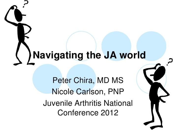 Navigating the JA world    Peter Chira, MD MS    Nicole Carlson, PNP  Juvenile Arthritis National     Conference 2012