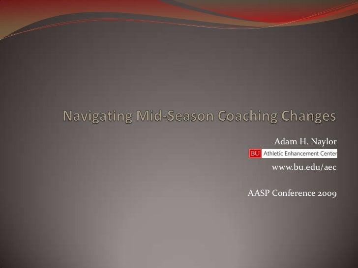 Navigating Mid-Season Coaching Changes<br />Adam H. Naylor<br />www.bu.edu/aec<br />AASP Conference 2009<br />