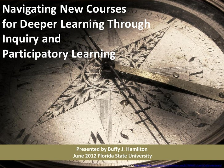 Navigating New Coursesfor Deeper Learning ThroughInquiry andParticipatory Learning             Presented by Buffy J. Hamil...