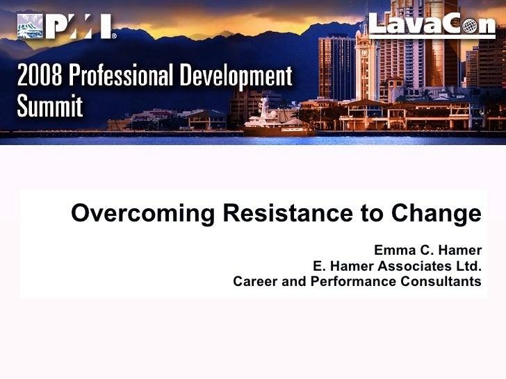 Overcoming Resistance to Change Emma C. Hamer E. Hamer Associates Ltd. Career and Performance Consultants