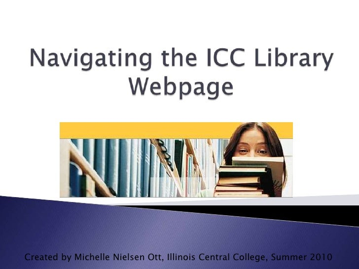 Navigating the ICC Library Webpage<br />Created by Michelle Nielsen Ott, Illinois Central College, Summer 2010<br />
