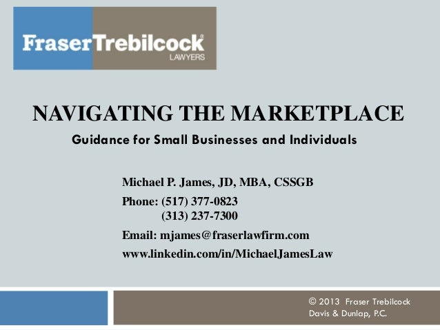 NAVIGATING THE MARKETPLACE Guidance for Small Businesses and Individuals Michael P. James, JD, MBA, CSSGB Phone: (517) 377...