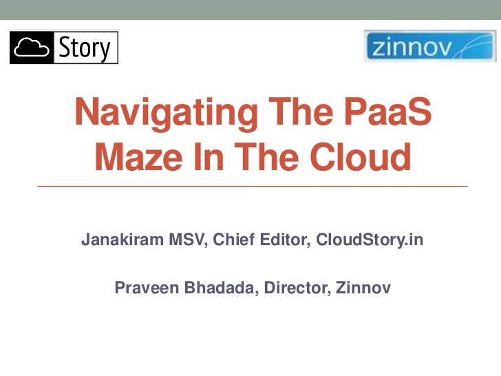 Navigating The PaaS Maze In The CloudJanakiram MSV, Chief Editor, CloudStory.in    Praveen Bhadada, Director, Zinnov