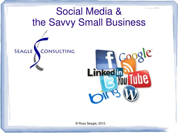 Social Media &the Savvy Small Business         © Russ Seagle, 2012.