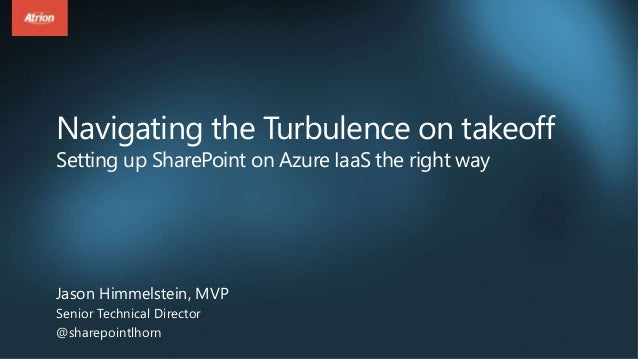 Navigating the Turbulence on takeoff Setting up SharePoint on Azure IaaS the right way Jason Himmelstein, MVP Senior Techn...