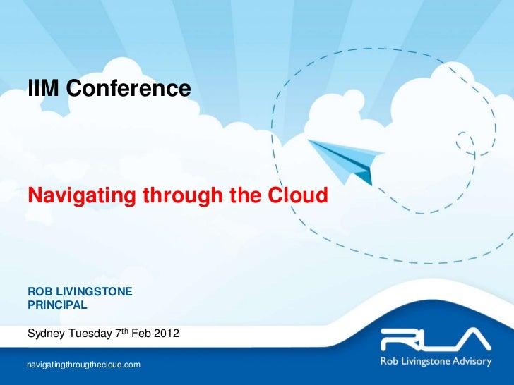IIM ConferenceNavigating through the CloudROB LIVINGSTONEPRINCIPALSydney Tuesday 7th Feb 2012navigatingthrougthecloud.com
