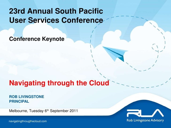 23rd Annual South Pacific User Services ConferenceConference Keynote Navigating through the Cloud<br />ROB LIVINGSTONEPRIN...