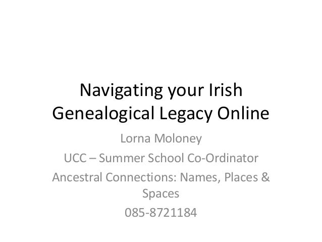 Navigating your IrishGenealogical Legacy Online            Lorna Moloney  UCC – Summer School Co-OrdinatorAncestral Connec...