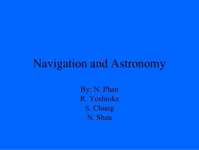 Navigation and Astronomy By: N. Phan R. Yoshioka S. Chung N. Sheu