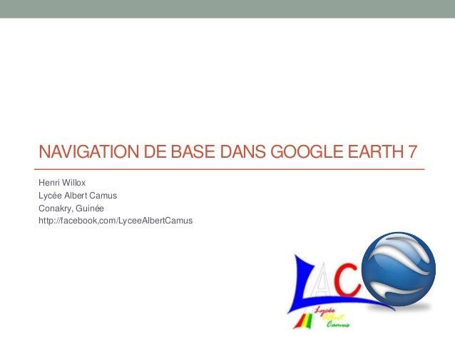 NAVIGATION DE BASE DANS GOOGLE EARTH 7 Henri Willox Lycée Albert Camus Conakry, Guinée http://facebook,com/LyceeAlbertCamus