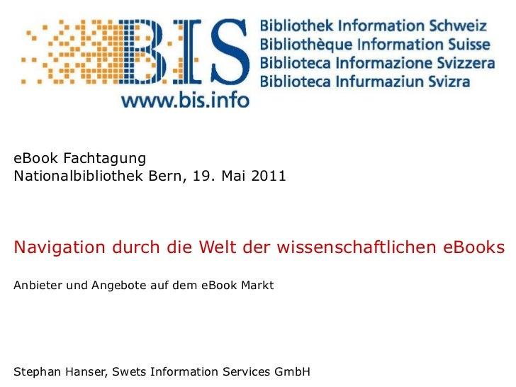 eBook Fachtagung Nationalbibliothek Bern, 19. Mai 2011 Navigation durch die Welt der wissenschaftlichen eBooks Anbieter un...