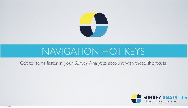 NAVIGATION HOT KEYS Get to items faster in your Survey Analytics account with these shortcuts! Tuesday, July 16, 13