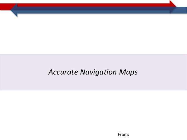 Accurate Navigation Maps                  From: