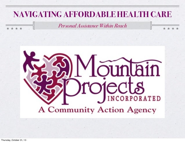 NAVIGATING AFFORDABLE HEALTH CARE Personal Assistance Within Reach  Thursday, October 31, 13