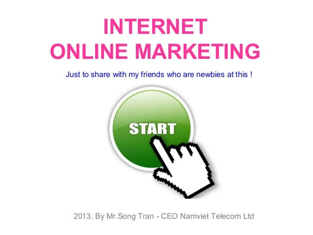 INTERNET ONLINE MARKETING Just to share with my friends who are newbies at this !  2013. By Mr.Song Tran - CEO Namviet Tel...