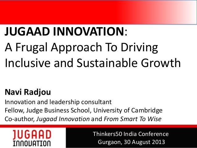 JUGAAD INNOVATION: A Frugal Approach To Driving Inclusive and Sustainable Growth Navi Radjou Innovation and leadership con...