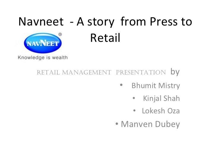 Navneet  - A story  from Press to Retail <ul><li>Retail Management  Presentation  by </li></ul><ul><li>Bhumit Mistry </li>...
