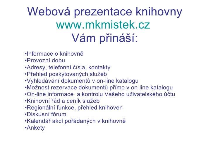 Webová prezentace knihovny www.mkmistek.cz   Vám přináší: <ul><li>Informace o knihovně </li></ul><ul><li>Provozní dobu </l...
