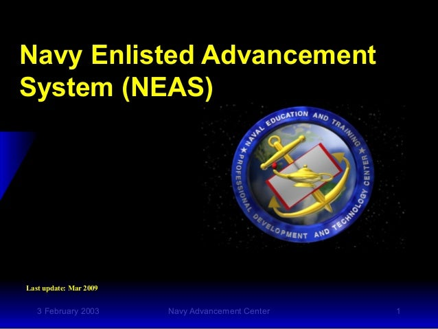 3 February 2003 Navy Advancement Center 1 Navy Enlisted Advancement System (NEAS) Last update: Mar 2009