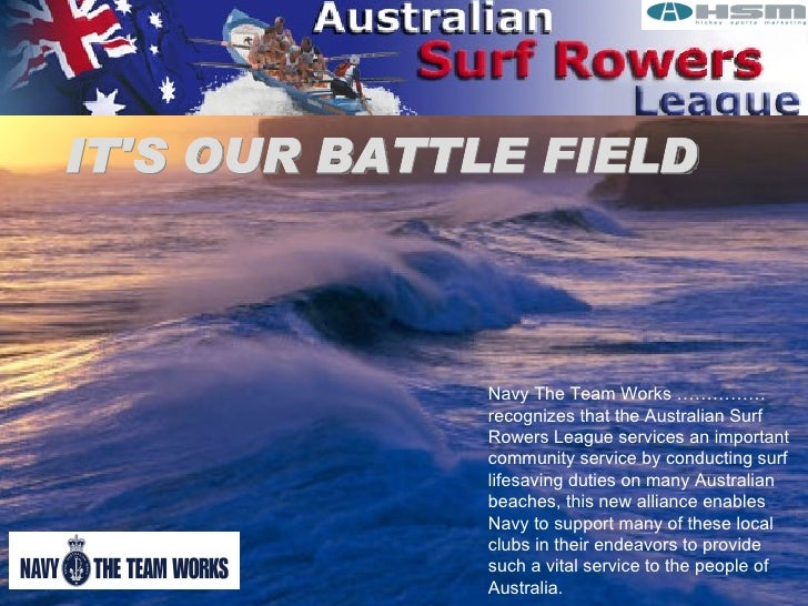 IT'S OUR BATTLE FIELD Navy The Team Works …………… recognizes that the Australian Surf Rowers League services an important co...