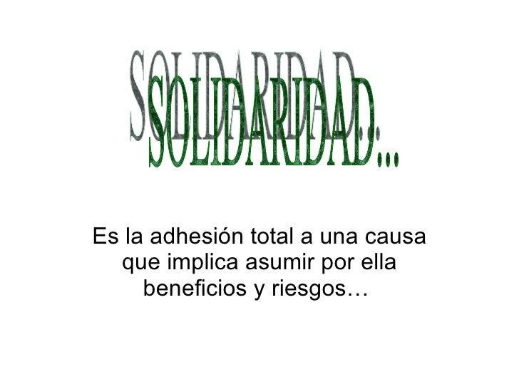 Es la adhesión total a una causa que implica asumir por ella beneficios y riesgos…  SOLIDARIDAD...