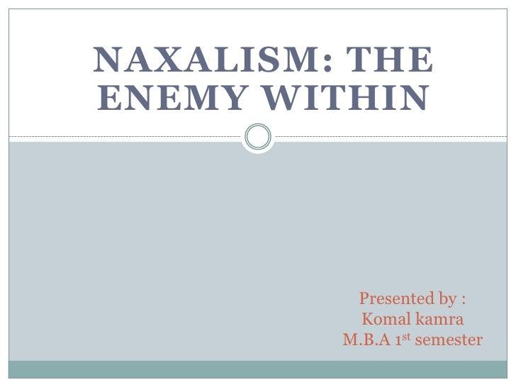 NAXALISM: The Enemy Within<br />Presented by :KomalkamraM.B.A 1st semester<br />
