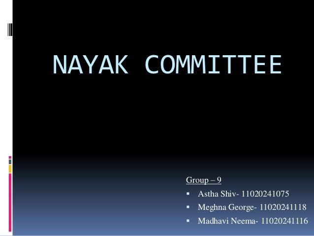NAYAK COMMITTEE        Group – 9         Astha Shiv- 11020241075         Meghna George- 11020241118         Madhavi Nee...