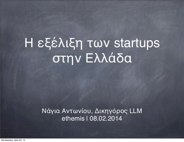 Η εξέλιξη των startups στην Ελλάδα Νάγια Αντωνίου, Δικηγόρος LLM ethemis | 08.02.2014 Wednesday, April 23, 14