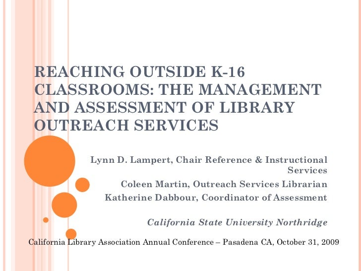 REACHING OUTSIDE K-16 CLASSROOMS: THE MANAGEMENT AND ASSESSMENT OF LIBRARY OUTREACH SERVICES  Lynn D. Lampert, Chair Refer...