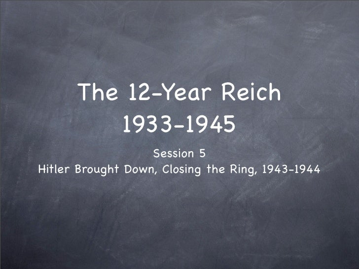 The 12-Year Reich          1933-1945                    Session 5 Hitler Brought Down, Closing the Ring, 1943-1944