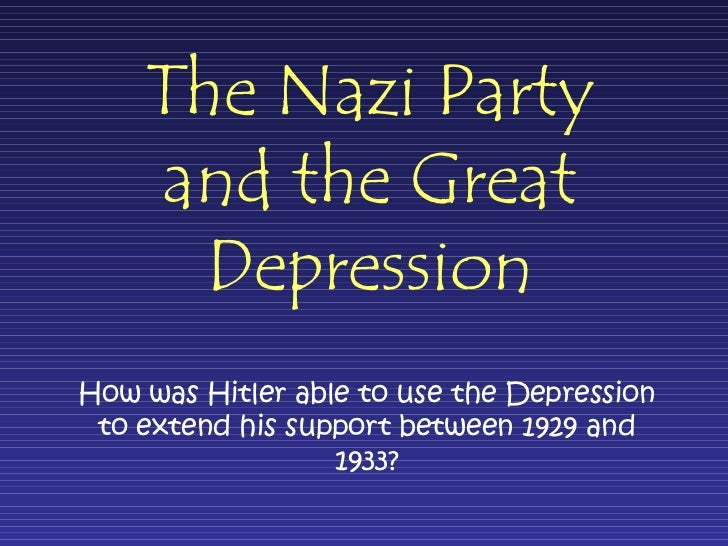 The Nazi Party and the Great Depression How was Hitler able to use the Depression to extend his support between 1929 and 1...
