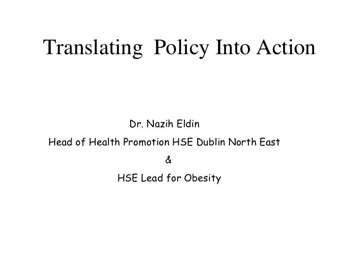 Translating Policy Into Action                Dr. Nazih EldinHead of Health Promotion HSE Dublin North East               ...