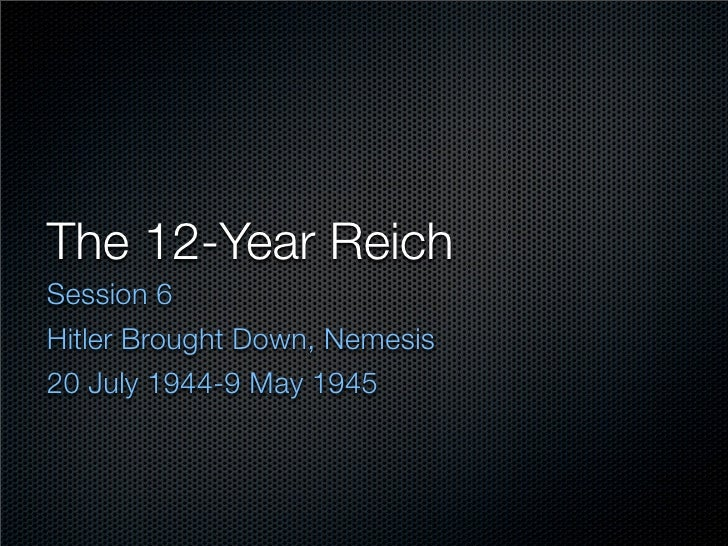 The 12-Year Reich Session 6 Hitler Brought Down, Nemesis 20 July 1944-9 May 1945