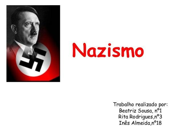 Nazismo Trabalho realizado por: Beatriz Sousa, nº1 Rita Rodrigues,nº3 Inês Almeida,nº18