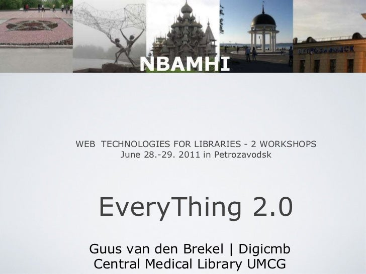 WEB  TECHNOLOGIES FOR LIBRARIES - 2 WORKSHOPS June 28.-29. 2011 in Petrozavodsk EveryThing 2.0 Guus van den Brekel | Digic...