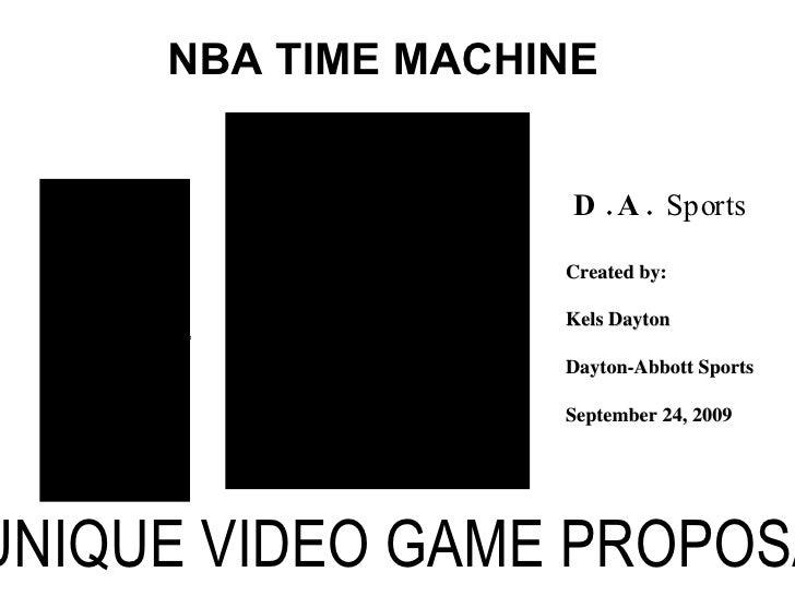 NBA TIME MACHINE A UNIQUE VIDEO GAME PROPOSAL Created by: Kels Dayton Dayton-Abbott Sports September 24, 2009   D.A.   Spo...