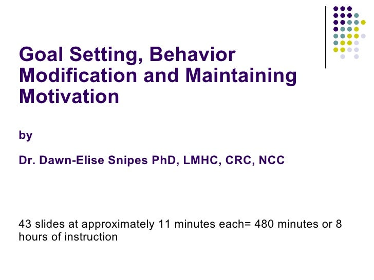 Goal Setting, Behavior Modification and Maintaining Motivation by  Dr. Dawn-Elise Snipes PhD, LMHC, CRC, NCC <ul><li>43 sl...