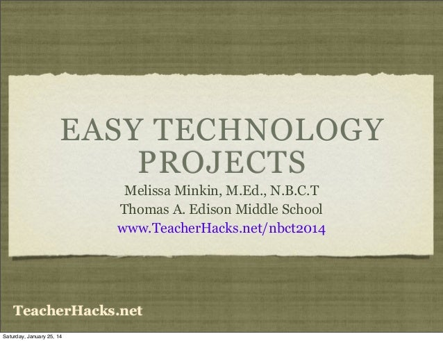 EASY TECHNOLOGY PROJECTS Melissa Minkin, M.Ed., N.B.C.T Thomas A. Edison Middle School www.TeacherHacks.net/nbct2014  Teac...