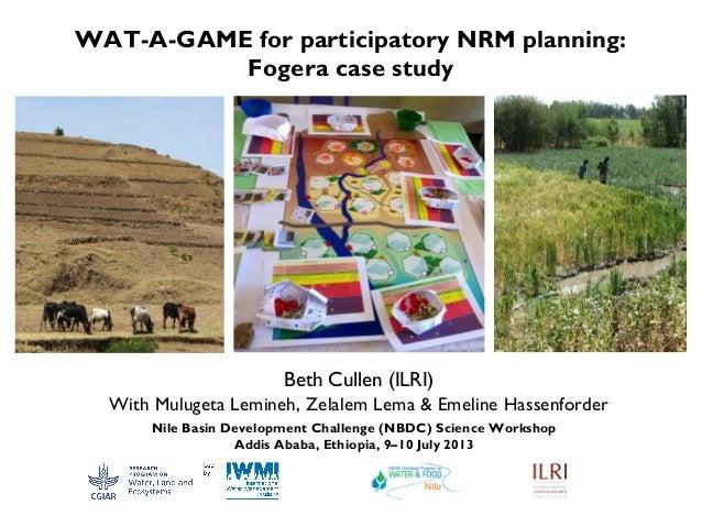 WAT-A-GAME for participatory NRM planning: Fogera case study Beth Cullen (ILRI) With Mulugeta Lemineh, Zelalem Lema & Emel...