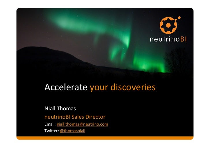 Accelerate your discoveries Niall Thomas  neutrinoBI Sales Director Email: niall.thomas@neutrino.com ...