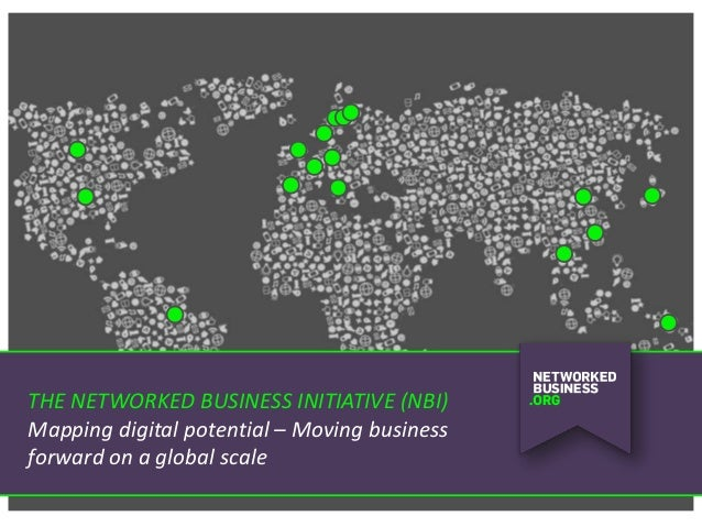 THE NETWORKED BUSINESS INITIATIVE (NBI) Mapping digital potential – Moving business forward on a global scale