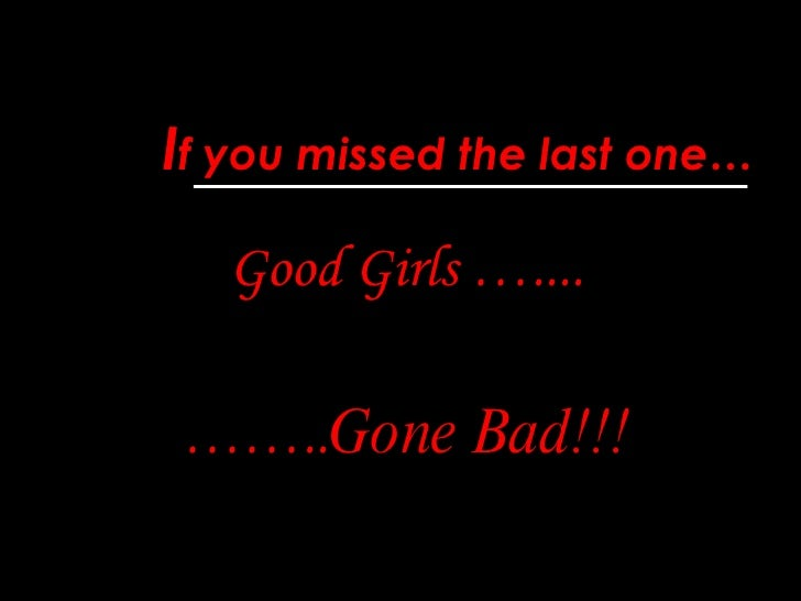 I f you missed the last one… Good Girls ….... …… .. Gone Bad!!!