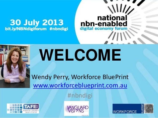 WELCOME Wendy Perry, Workforce BluePrint www.workforceblueprint.com.au #nbndigi