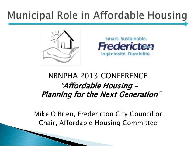 """NBNPHA 2013 CONFERENCE """"Affordable Housing – Planning for the Next Generation"""" Mike O'Brien, Fredericton City Councillor C..."""