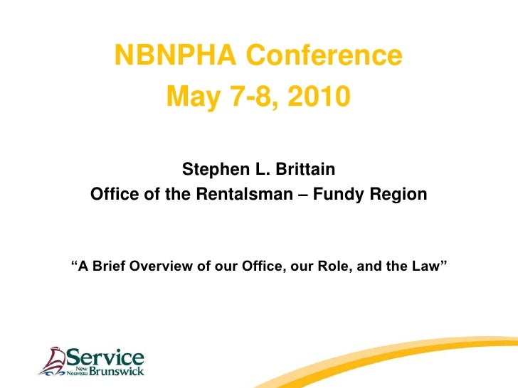 """NBNPHA Conference<br />May 7-8, 2010<br />Stephen L. Brittain<br />Office of the Rentalsman – Fundy Region<br />""""A Brief O..."""