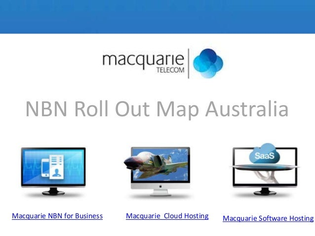NBN Roll Out Map AustraliaMacquarie NBN for Business Macquarie Cloud Hosting Macquarie Software Hosting